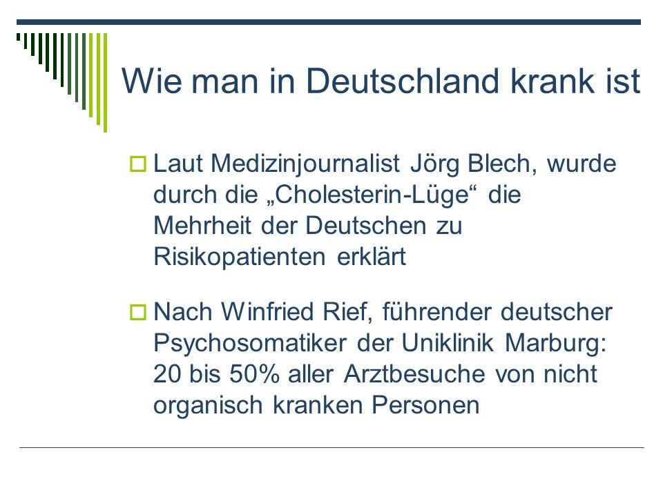 Laut Medizinjournalist Jörg Blech, wurde durch die Cholesterin-Lüge die Mehrheit der Deutschen zu Risikopatienten erklärt Nach Winfried Rief, führender deutscher Psychosomatiker der Uniklinik Marburg: 20 bis 50% aller Arztbesuche von nicht organisch kranken Personen Wie man in Deutschland krank ist