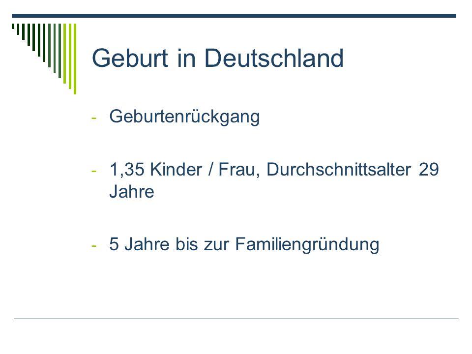 Geburt in Deutschland - Geburtenrückgang - 1,35 Kinder / Frau, Durchschnittsalter 29 Jahre - 5 Jahre bis zur Familiengründung