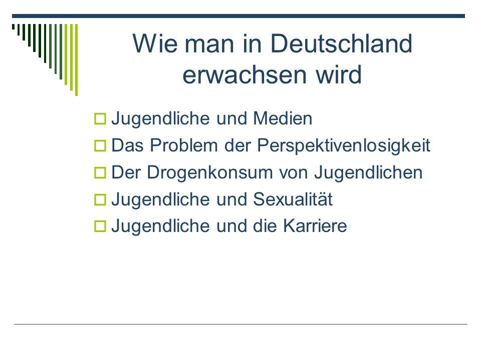 Wie man in Deutschland erwachsen wird Jugendliche und Medien Das Problem der Perspektivenlosigkeit Der Drogenkonsum von Jugendlichen Jugendliche und Sexualität Jugendliche und die Karriere