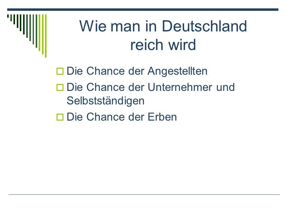Wie man in Deutschland reich wird Die Chance der Angestellten Die Chance der Unternehmer und Selbstständigen Die Chance der Erben