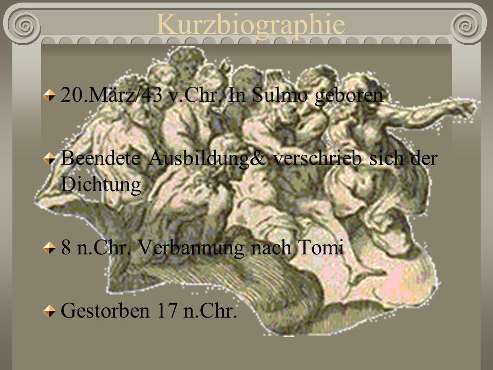 Kurzbiographie 20.März/43 v.Chr. In Sulmo geboren Beendete Ausbildung& verschrieb sich der Dichtung 8 n.Chr. Verbannung nach Tomi Gestorben 17 n.Chr.