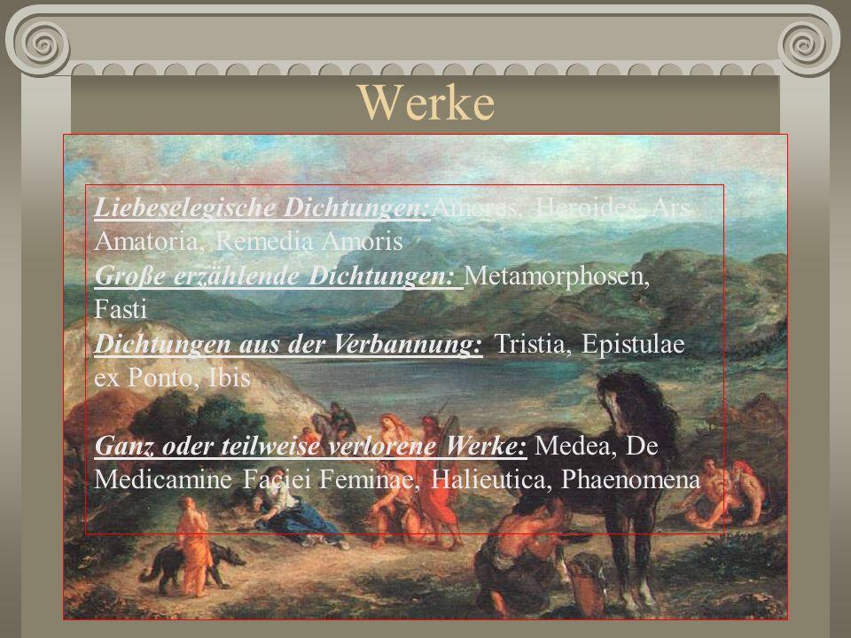 Werke Liebeselegische Dichtungen:Amores, Heroides, Ars Amatoria, Remedia Amoris Große erzählende Dichtungen: Metamorphosen, Fasti Dichtungen aus der V