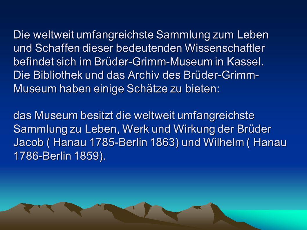 Die weltweit umfangreichste Sammlung zum Leben und Schaffen dieser bedeutenden Wissenschaftler befindet sich im Brüder-Grimm-Museum in Kassel. Die Bib