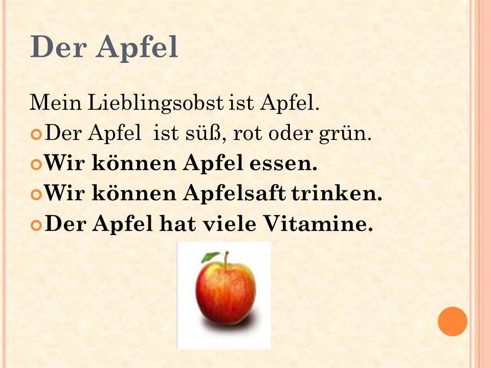 Der Apfel Mein Lieblingsobst ist Apfel. Der Apfel ist süß, rot oder grün. Wir können Apfel essen. Wir können Apfelsaft trinken. Der Apfel hat viele Vi