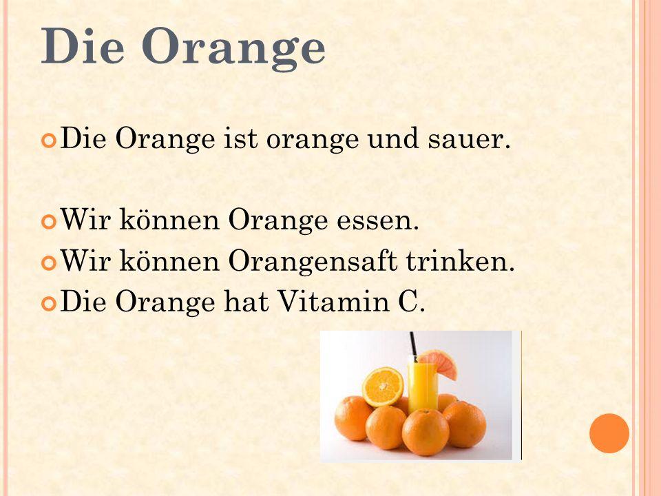 Die Orange Die Orange ist orange und sauer. Wir können Orange essen. Wir können Orangensaft trinken. Die Orange hat Vitamin C.