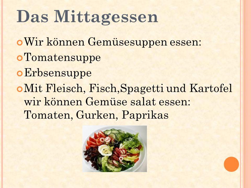 Das Mittagessen Wir können Gemüsesuppen essen: Tomatensuppe Erbsensuppe Mit Fleisch, Fisch,Spagetti und Kartofel wir können Gemüse salat essen: Tomate