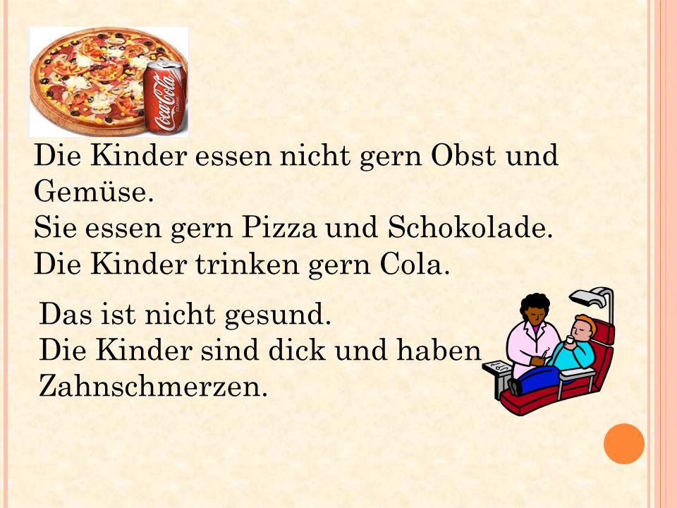 Das ist nicht gesund. Die Kinder sind dick und haben Zahnschmerzen. Die Kinder essen nicht gern Obst und Gemüse. Sie essen gern Pizza und Schokolade.