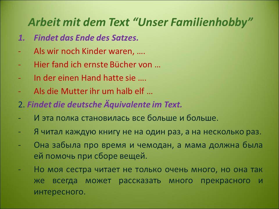 Arbeit mit dem Text Unser Familienhobby 1.Findet das Ende des Satzes. -Als wir noch Kinder waren, …. -Hier fand ich ernste Bücher von … -In der einen