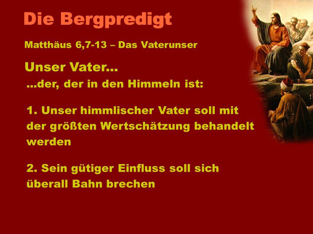 Unser Vater... Matthäus 6,7-13 – Das Vaterunser...der, der in den Himmeln ist: 1. Unser himmlischer Vater soll mit der größten Wertschätzung behandelt