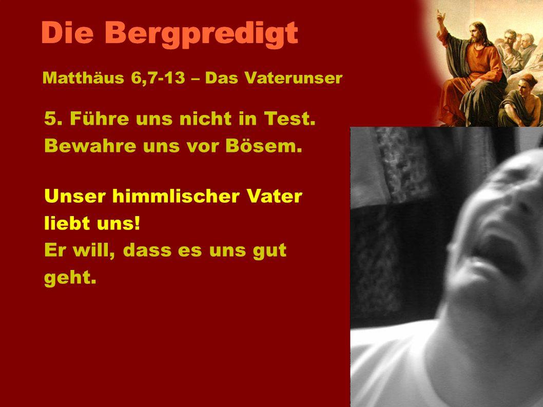 Matthäus 6,7-13 – Das Vaterunser 5. Führe uns nicht in Test. Bewahre uns vor Bösem. Unser himmlischer Vater liebt uns! Er will, dass es uns gut geht.
