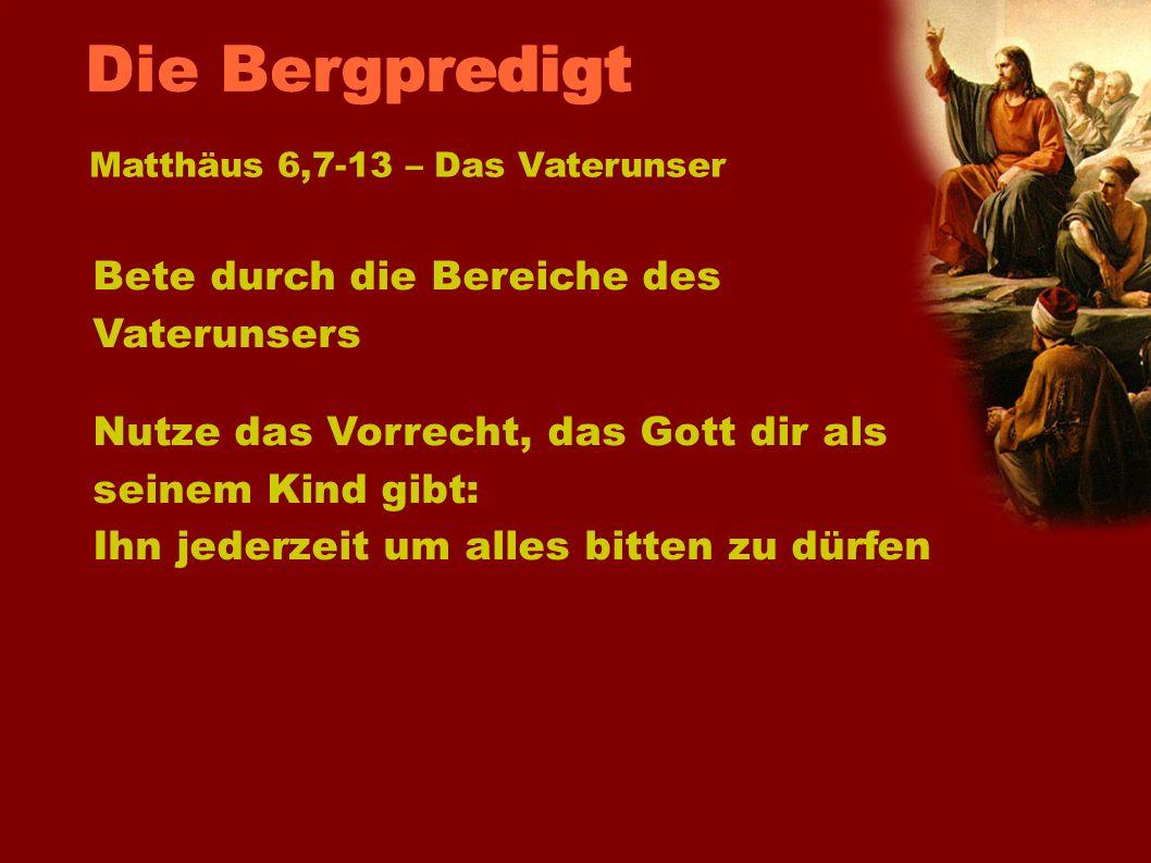 Matthäus 6,7-13 – Das Vaterunser Bete durch die Bereiche des Vaterunsers Nutze das Vorrecht, das Gott dir als seinem Kind gibt: Ihn jederzeit um alles
