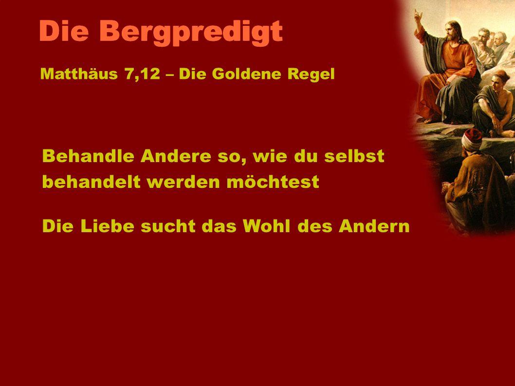Behandle Andere so, wie du selbst behandelt werden möchtest Die Liebe sucht das Wohl des Andern Matthäus 7,12 – Die Goldene Regel Die Bergpredigt