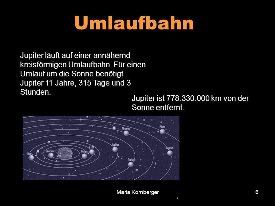 Maria Kornberger6 Jupiter läuft auf einer annähernd kreisförmigen Umlaufbahn. Für einen Umlauf um die Sonne benötigt Jupiter 11 Jahre, 315 Tage und 3