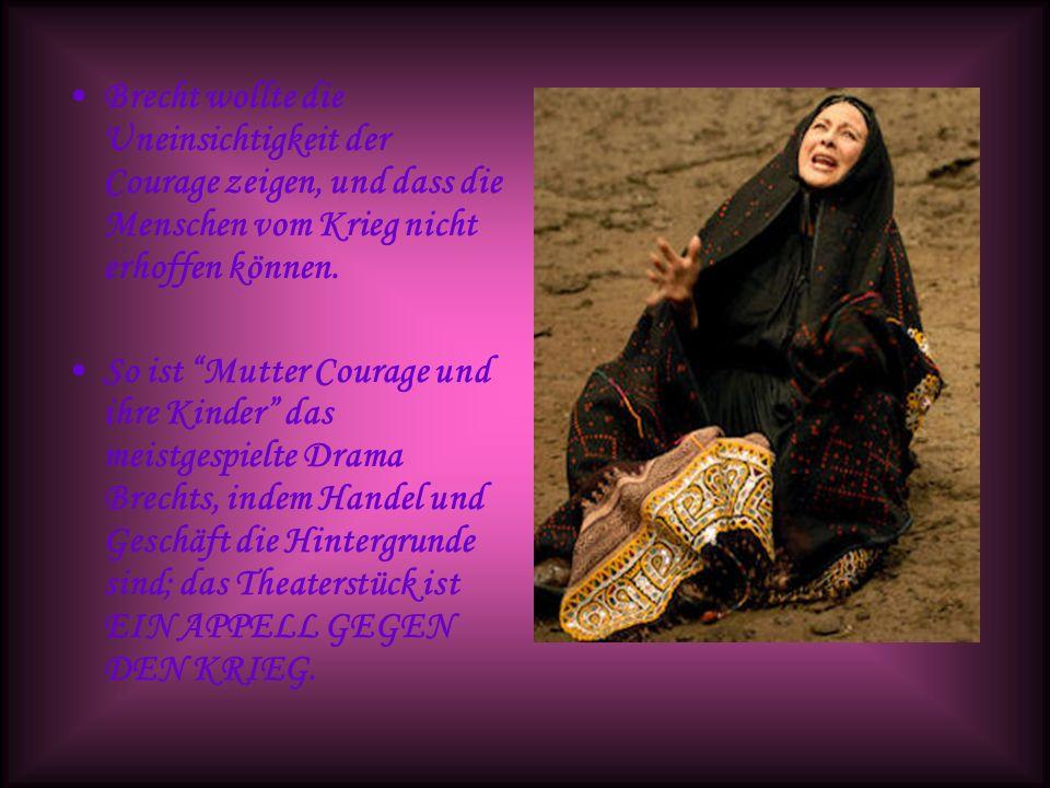 Brecht wollte die Uneinsichtigkeit der Courage zeigen, und dass die Menschen vom Krieg nicht erhoffen können. So ist Mutter Courage und ihre Kinder da