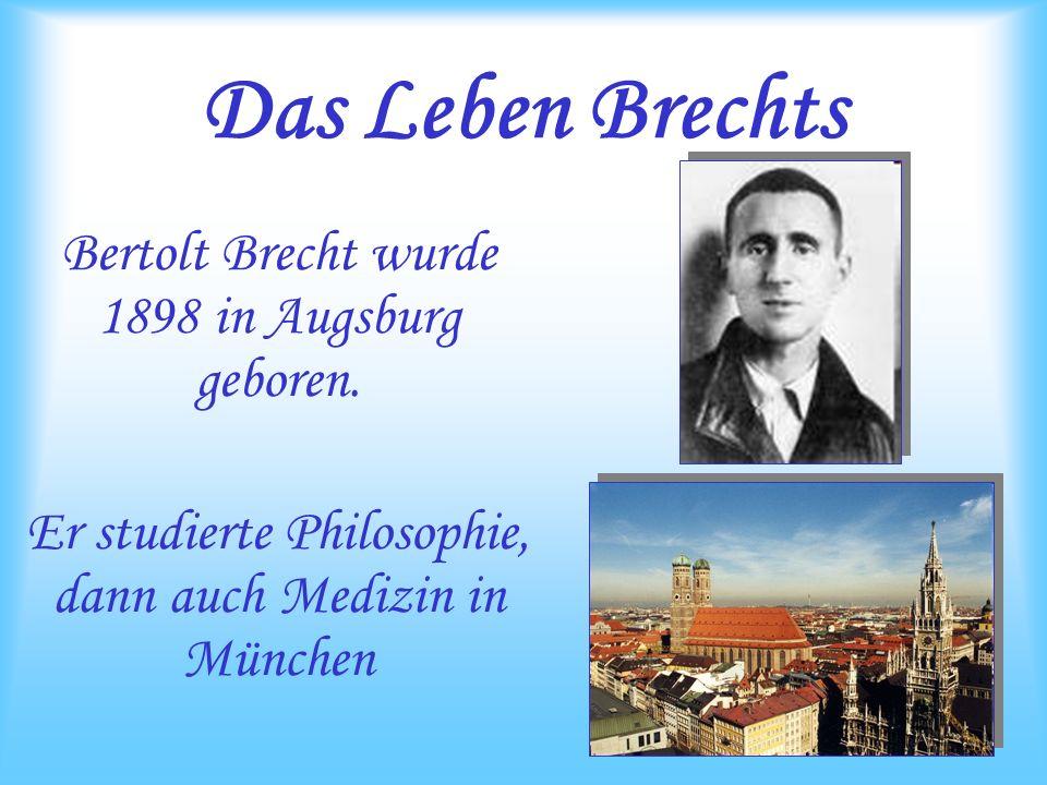 Das Leben Brechts Bertolt Brecht wurde 1898 in Augsburg geboren. Er studierte Philosophie, dann auch Medizin in München