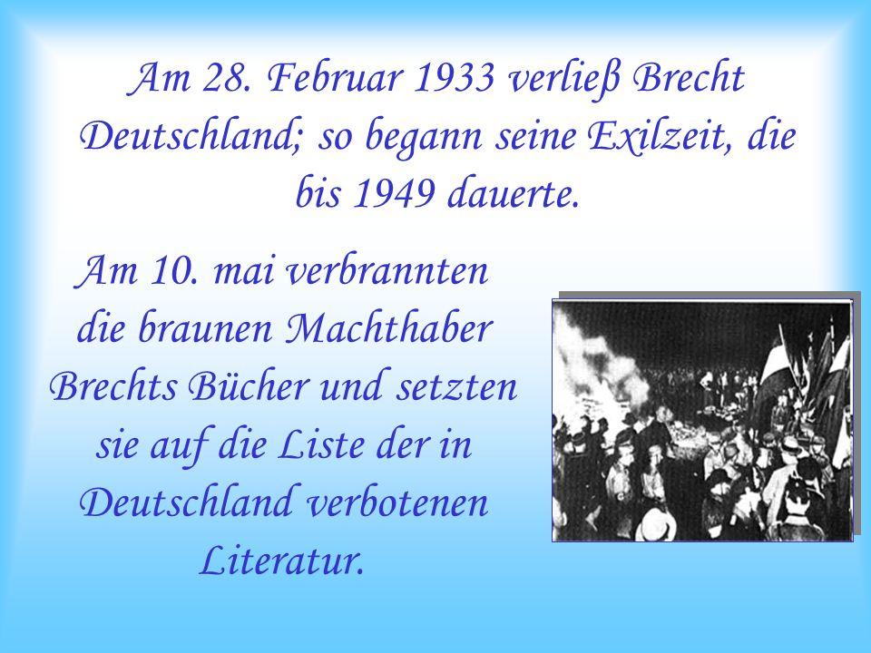 Am 28. Februar 1933 verlieβ Brecht Deutschland; so begann seine Exilzeit, die bis 1949 dauerte. Am 10. mai verbrannten die braunen Machthaber Brechts