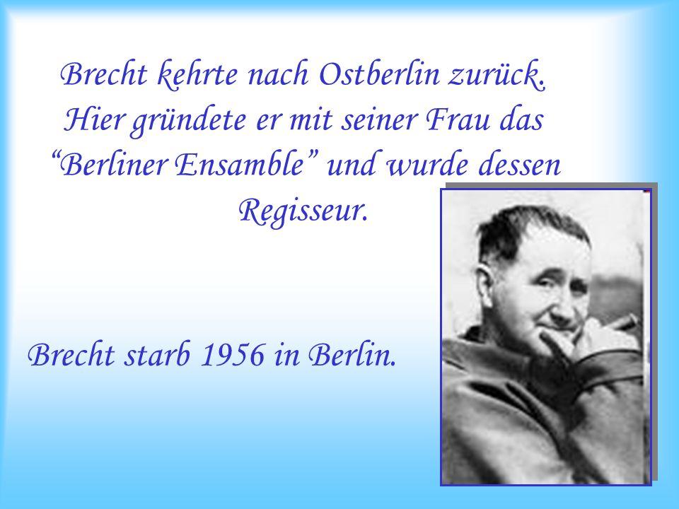 Brecht kehrte nach Ostberlin zurück. Hier gründete er mit seiner Frau das Berliner Ensamble und wurde dessen Regisseur. Brecht starb 1956 in Berlin.