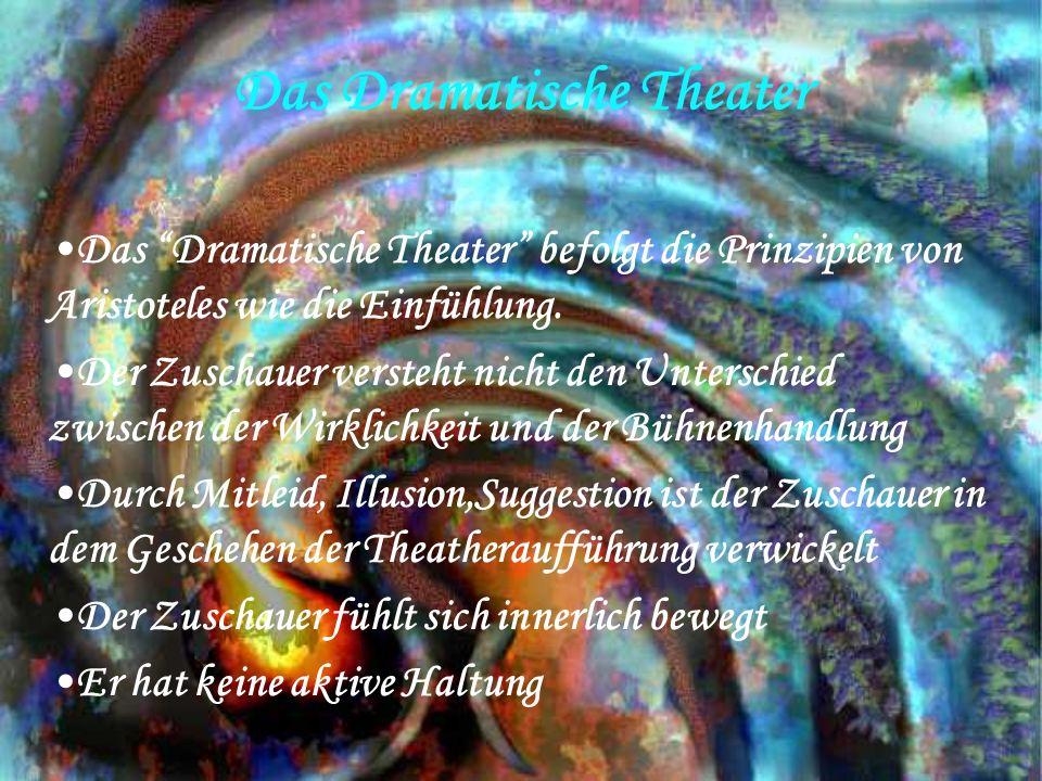 Das Dramatische Theater Das Dramatische Theater befolgt die Prinzipien von Aristoteles wie die Einfühlung. Der Zuschauer versteht nicht den Unterschie