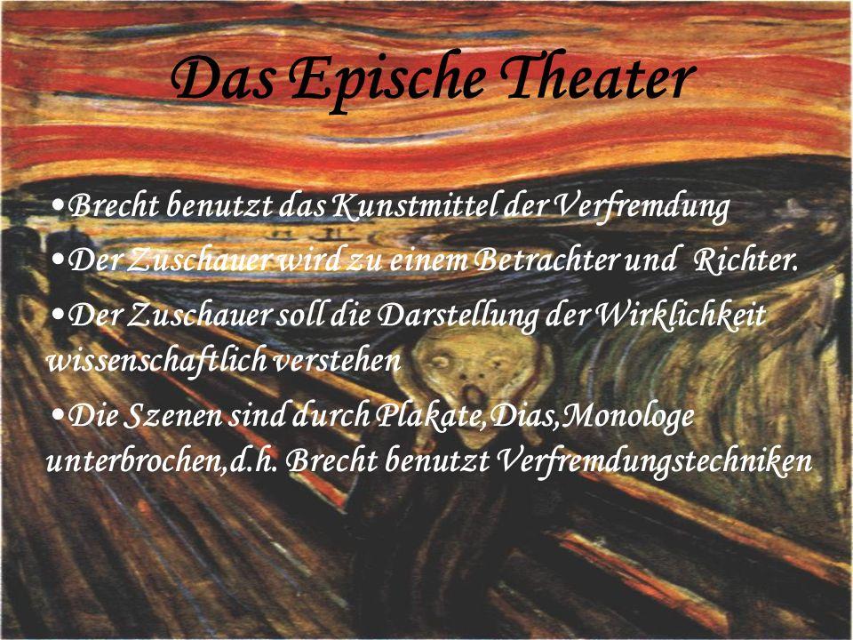 Das Epische Theater Brecht benutzt das Kunstmittel der Verfremdung Der Zuschauer wird zu einem Betrachter und Richter. Der Zuschauer soll die Darstell
