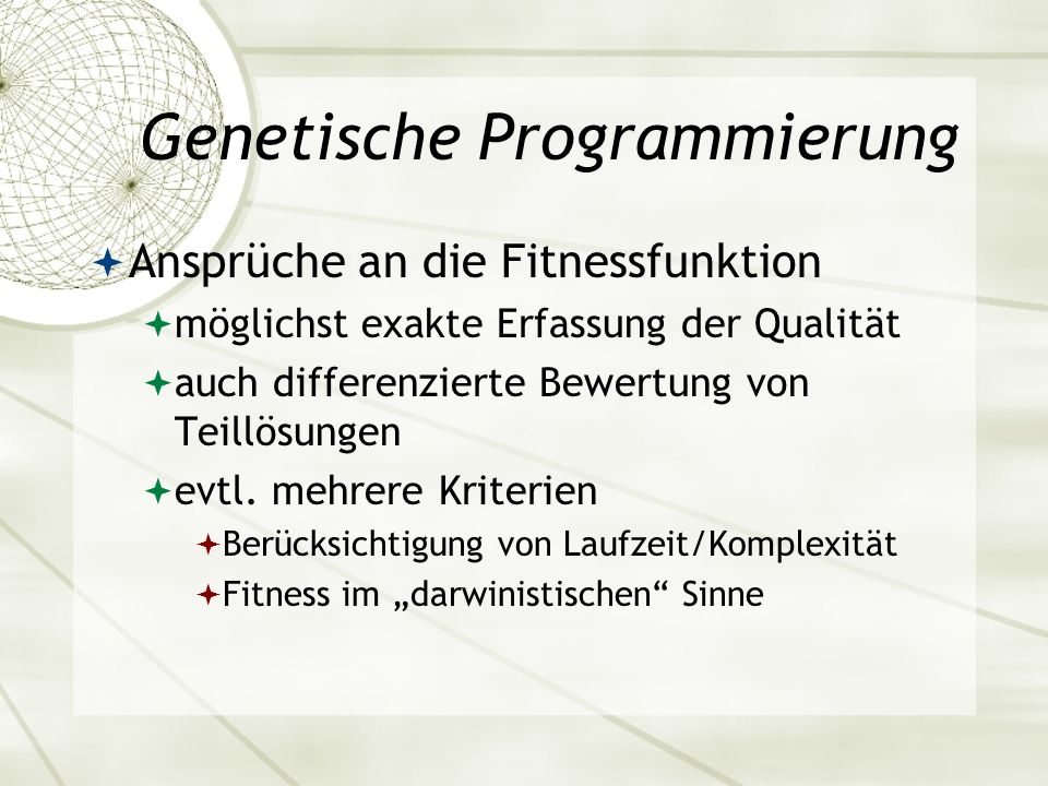 Genetische Programmierung Ansprüche an die Fitnessfunktion möglichst exakte Erfassung der Qualität auch differenzierte Bewertung von Teillösungen evtl