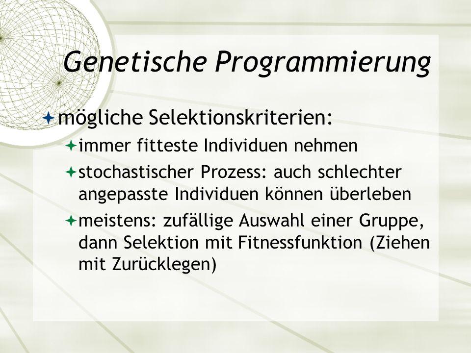 Genetische Programmierung mögliche Selektionskriterien: immer fitteste Individuen nehmen stochastischer Prozess: auch schlechter angepasste Individuen