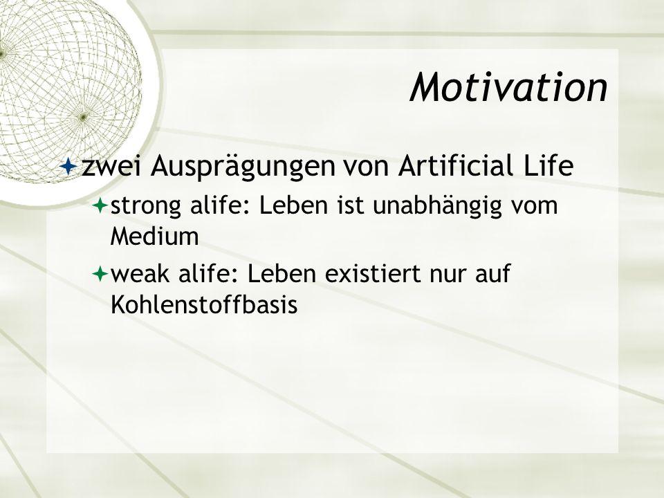 Motivation zwei Ausprägungen von Artificial Life strong alife: Leben ist unabhängig vom Medium weak alife: Leben existiert nur auf Kohlenstoffbasis