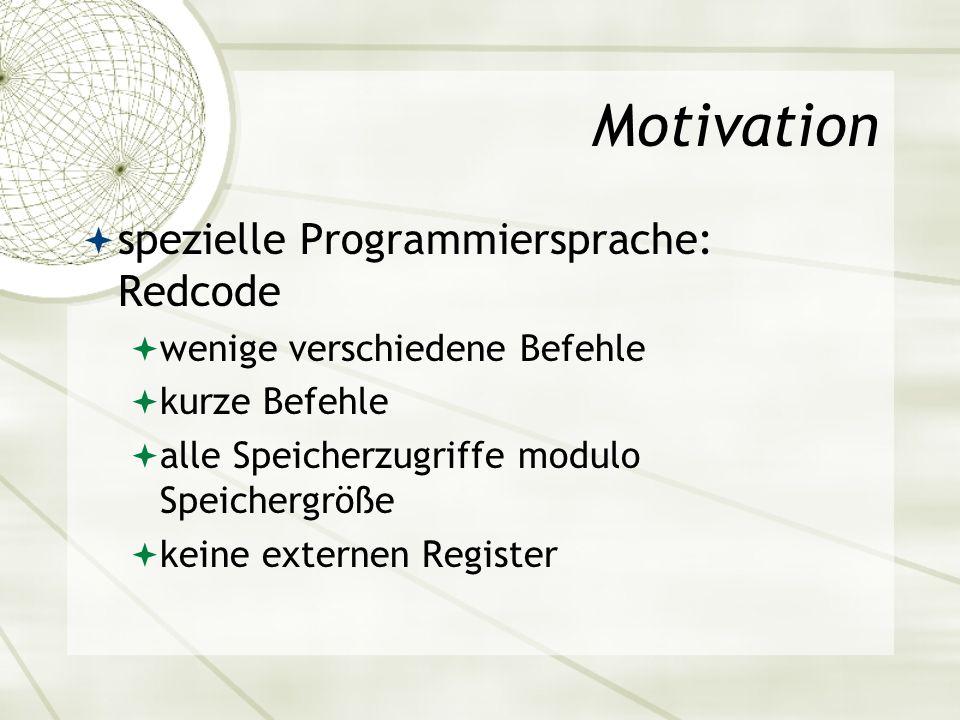 Motivation spezielle Programmiersprache: Redcode wenige verschiedene Befehle kurze Befehle alle Speicherzugriffe modulo Speichergröße keine externen R