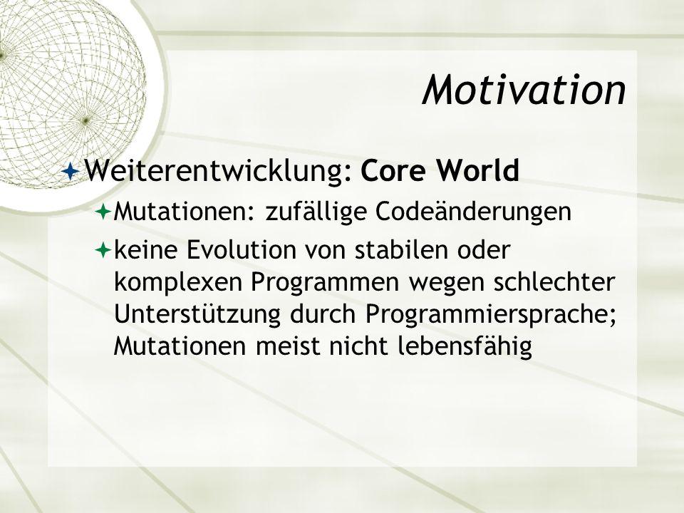 Motivation Weiterentwicklung: Core World Mutationen: zufällige Codeänderungen keine Evolution von stabilen oder komplexen Programmen wegen schlechter