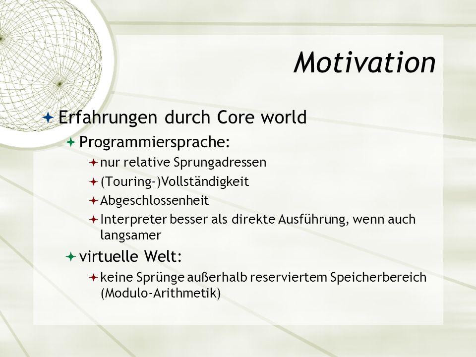 Motivation Erfahrungen durch Core world Programmiersprache: nur relative Sprungadressen (Touring-)Vollständigkeit Abgeschlossenheit Interpreter besser