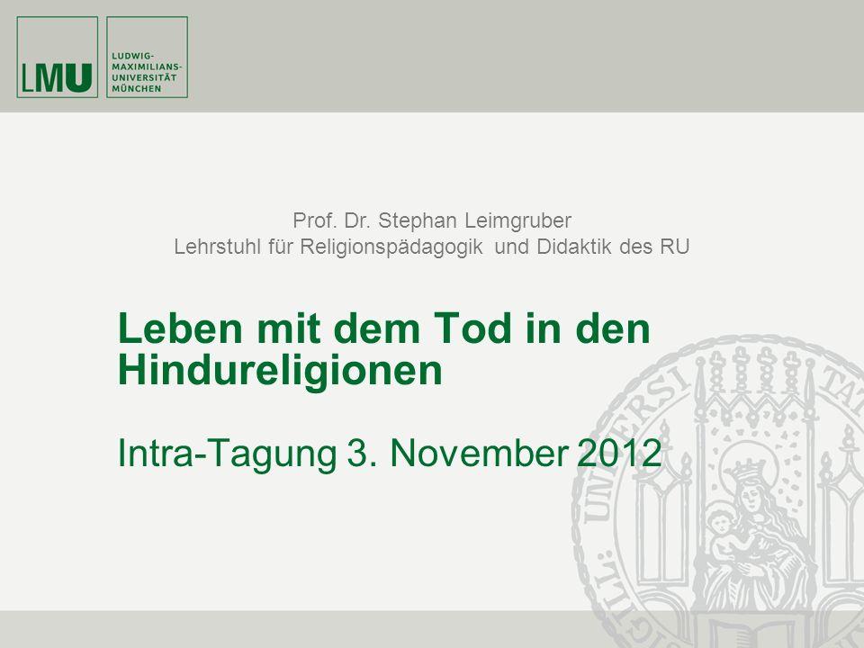 Prof. Dr. Stephan Leimgruber Lehrstuhl für Religionspädagogik und Didaktik des RU Leben mit dem Tod in den Hindureligionen Intra-Tagung 3. November 20