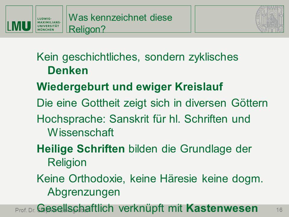 16 Prof. Dr. Stephan Leimgruber Was kennzeichnet diese Religon? Kein geschichtliches, sondern zyklisches Denken Wiedergeburt und ewiger Kreislauf Die
