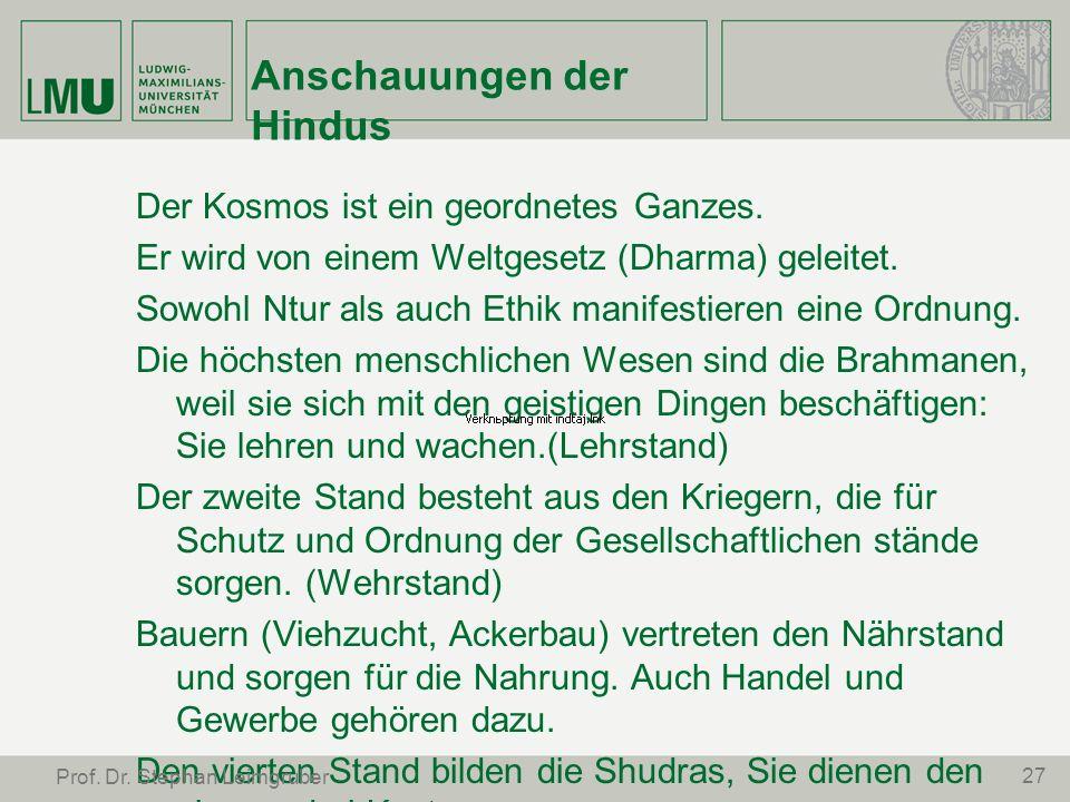 Anschauungen der Hindus Der Kosmos ist ein geordnetes Ganzes. Er wird von einem Weltgesetz (Dharma) geleitet. Sowohl Ntur als auch Ethik manifestieren
