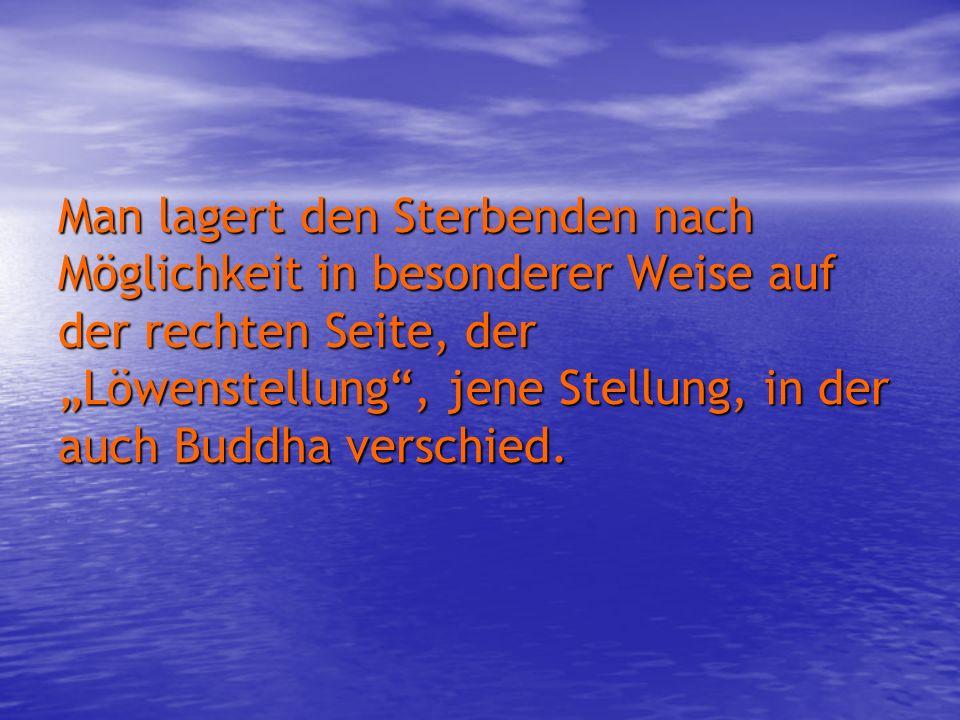 Man lagert den Sterbenden nach Möglichkeit in besonderer Weise auf der rechten Seite, der Löwenstellung, jene Stellung, in der auch Buddha verschied.