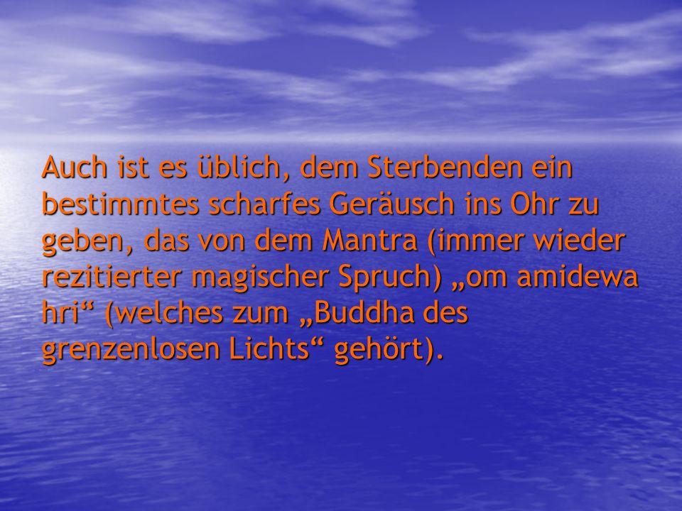 Auch ist es üblich, dem Sterbenden ein bestimmtes scharfes Geräusch ins Ohr zu geben, das von dem Mantra (immer wieder rezitierter magischer Spruch) o