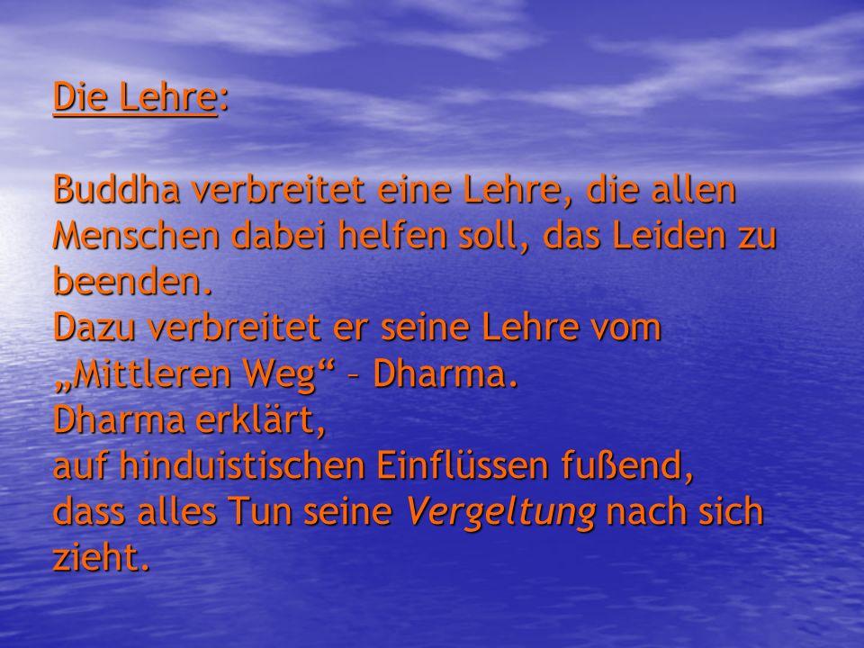Die Lehre: Buddha verbreitet eine Lehre, die allen Menschen dabei helfen soll, das Leiden zu beenden. Dazu verbreitet er seine Lehre vom Mittleren Weg