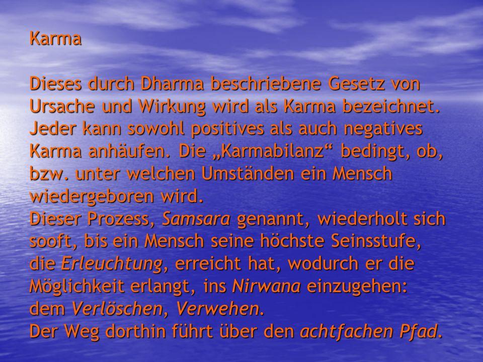 Karma Dieses durch Dharma beschriebene Gesetz von Ursache und Wirkung wird als Karma bezeichnet. Jeder kann sowohl positives als auch negatives Karma