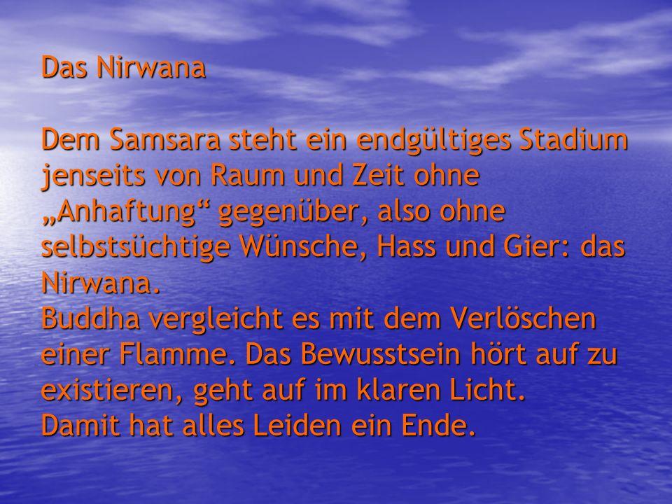 Das Nirwana Dem Samsara steht ein endgültiges Stadium jenseits von Raum und Zeit ohne Anhaftung gegenüber, also ohne selbstsüchtige Wünsche, Hass und