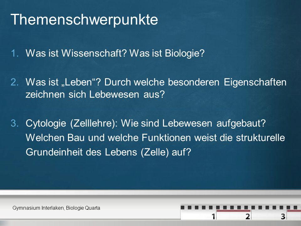 Themenschwerpunkte 1.Was ist Wissenschaft? Was ist Biologie? 2.Was ist Leben? Durch welche besonderen Eigenschaften zeichnen sich Lebewesen aus? 3.Cyt