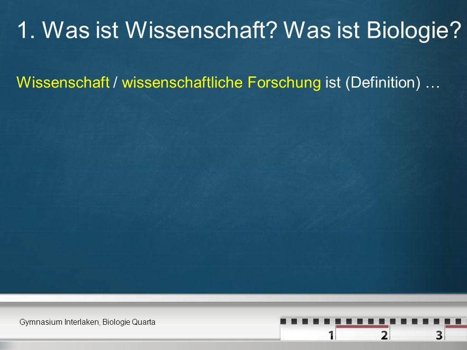 1. Was ist Wissenschaft? Was ist Biologie? Wissenschaft / wissenschaftliche Forschung ist (Definition) … Gymnasium Interlaken, Biologie Quarta