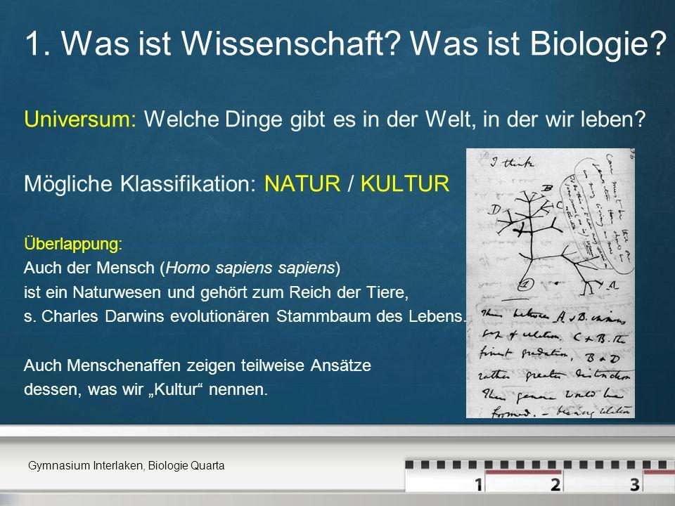 1. Was ist Wissenschaft? Was ist Biologie? Universum: Welche Dinge gibt es in der Welt, in der wir leben? Mögliche Klassifikation: NATUR / KULTUR Über