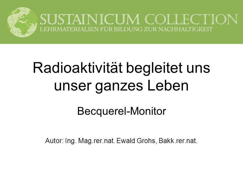 Radioaktivität begleitet uns unser ganzes Leben - Becquerel-Monitor 2 Vorwort Dieser dritte Baustein gibt einen Überblick über die Bestimmung der Radioaktivität von Gammastrahlern in Lebensmitteln, Flüssigkeiten, Schüttgütern etc.
