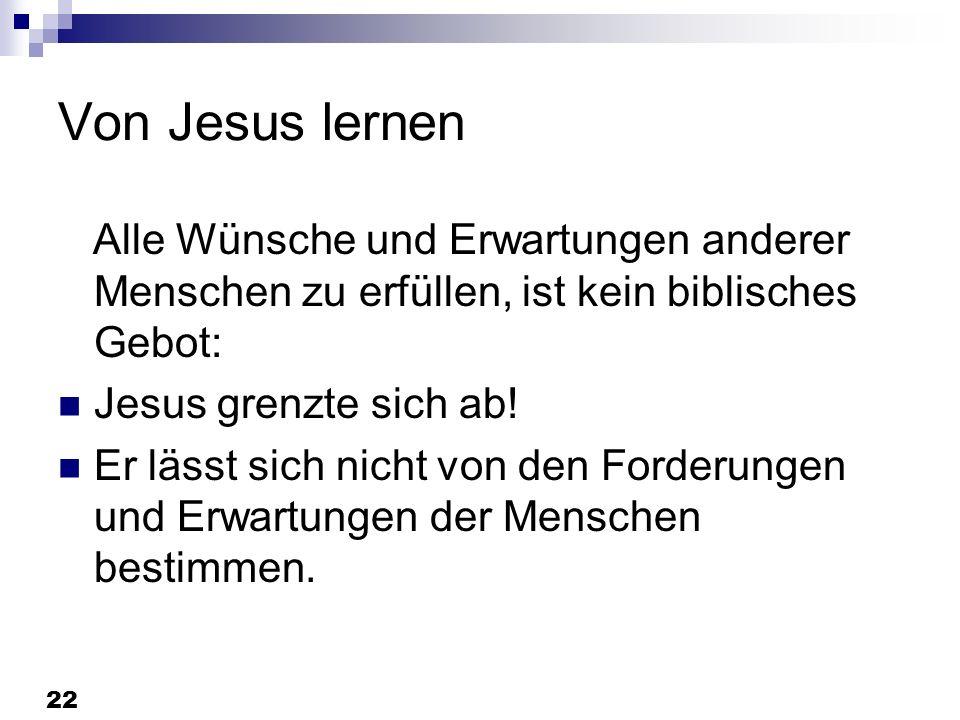 22 Von Jesus lernen Alle Wünsche und Erwartungen anderer Menschen zu erfüllen, ist kein biblisches Gebot: Jesus grenzte sich ab! Er lässt sich nicht v