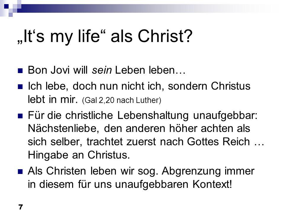 7 Its my life als Christ? Bon Jovi will sein Leben leben… Ich lebe, doch nun nicht ich, sondern Christus lebt in mir. (Gal 2,20 nach Luther) Für die c