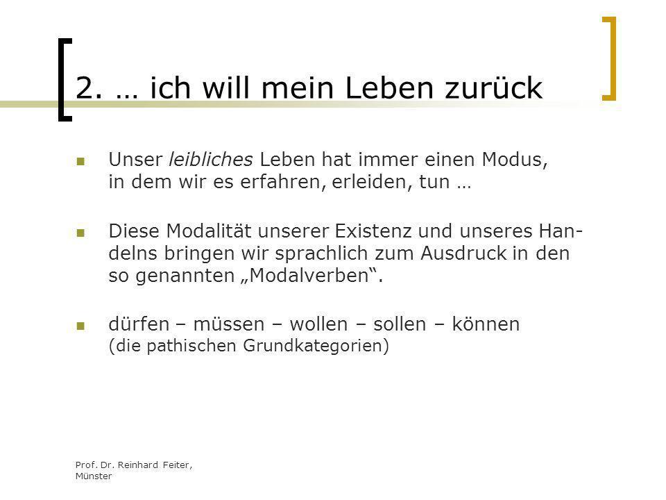 Prof. Dr. Reinhard Feiter, Münster 2. … ich will mein Leben zurück Unser leibliches Leben hat immer einen Modus, in dem wir es erfahren, erleiden, tun