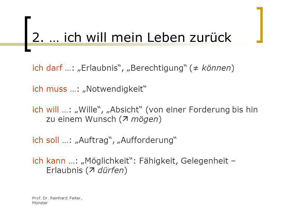 Prof. Dr. Reinhard Feiter, Münster 2. … ich will mein Leben zurück ich darf …: Erlaubnis, Berechtigung ( können) ich muss …: Notwendigkeit ich will …: