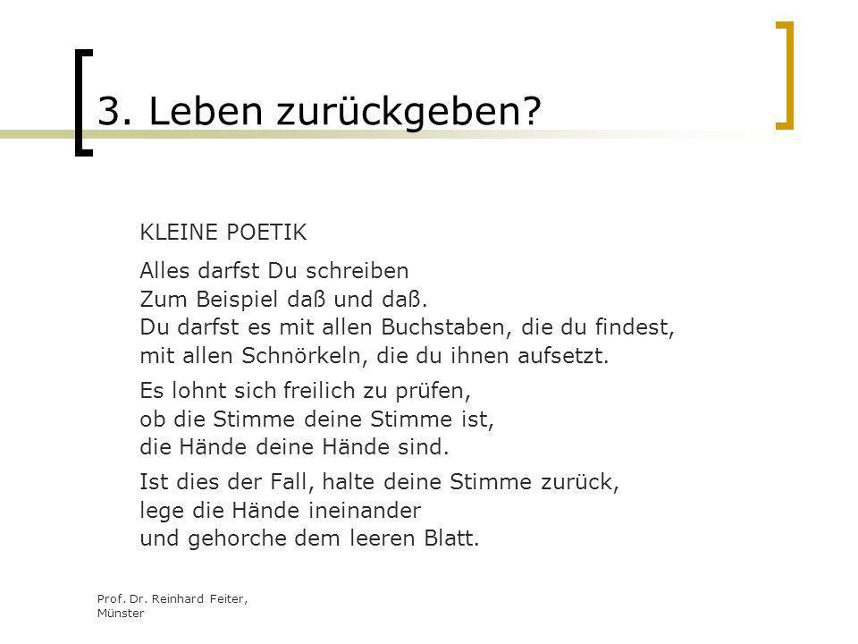 Prof. Dr. Reinhard Feiter, Münster 3. Leben zurückgeben? KLEINE POETIK Alles darfst Du schreiben Zum Beispiel daß und daß. Du darfst es mit allen Buch