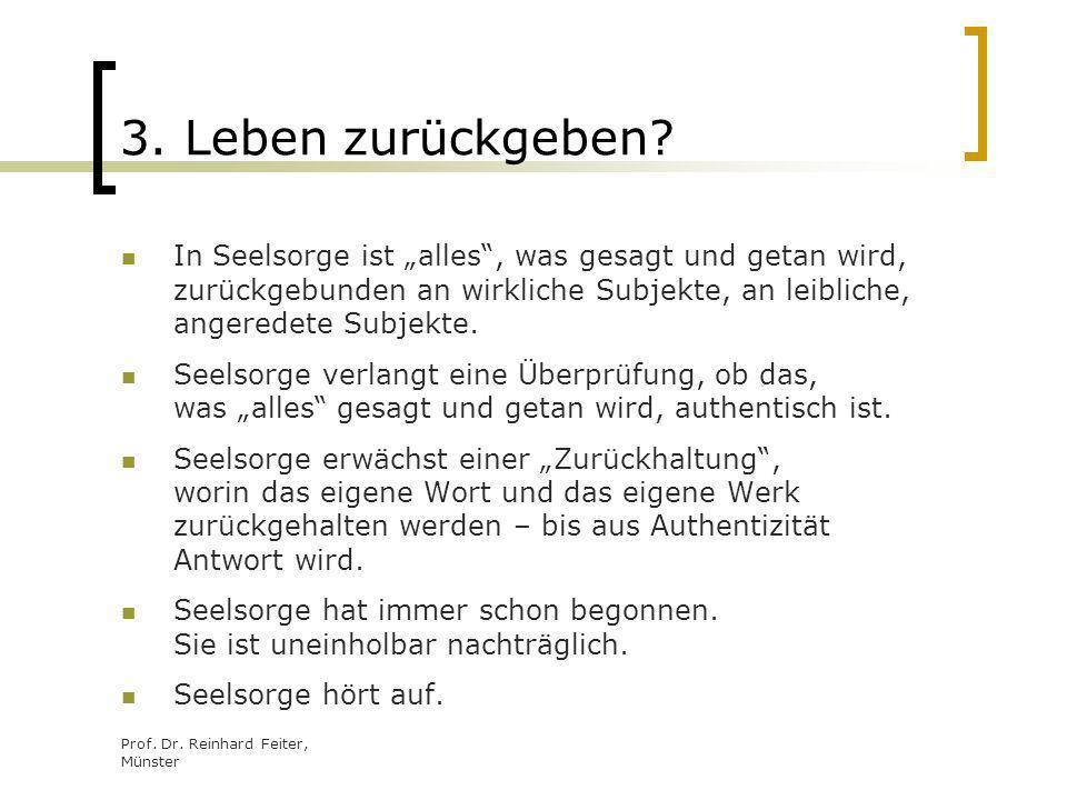 Prof. Dr. Reinhard Feiter, Münster 3. Leben zurückgeben? In Seelsorge ist alles, was gesagt und getan wird, zurückgebunden an wirkliche Subjekte, an l