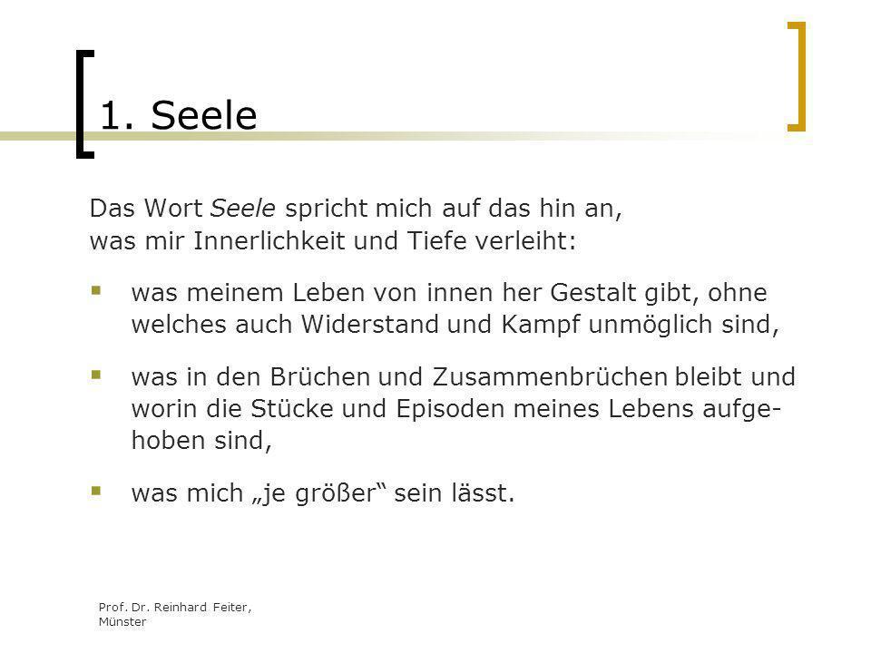 Prof. Dr. Reinhard Feiter, Münster 1. Seele Das Wort Seele spricht mich auf das hin an, was mir Innerlichkeit und Tiefe verleiht: was meinem Leben von