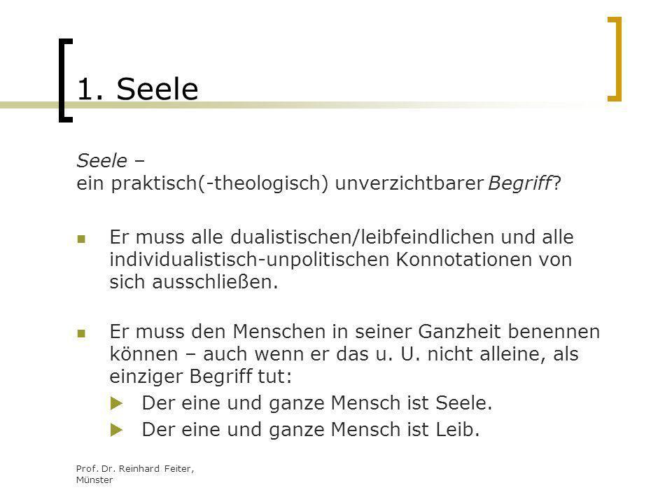 Prof. Dr. Reinhard Feiter, Münster 1. Seele Seele – ein praktisch(-theologisch) unverzichtbarer Begriff? Er muss alle dualistischen/leibfeindlichen un