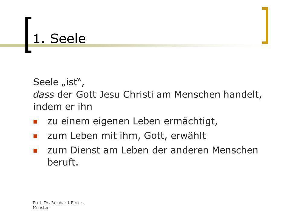 Prof. Dr. Reinhard Feiter, Münster 1. Seele Seele ist, dass der Gott Jesu Christi am Menschen handelt, indem er ihn zu einem eigenen Leben ermächtigt,